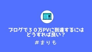 ブログで30万PVに到達するにはどうすれば良い?